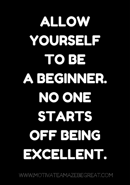 "27 Self Motivation Quotes And Posters For Success: "" Allow yourself to be a beginner. No one starts off being excellent."""