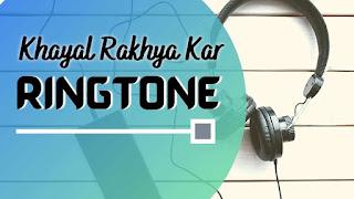 Khyaal Rakhya kar song ringtone