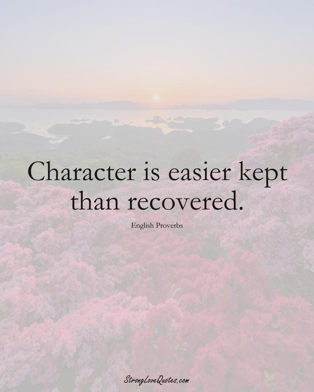 Character is easier kept than recovered. (English Sayings);  #EuropeanSayings