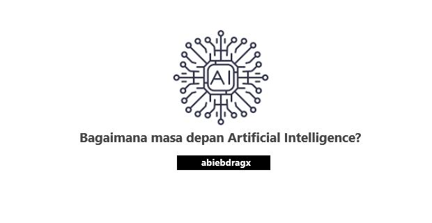 Bagaimana masa depan Artificial Intelligence? abiebdragx