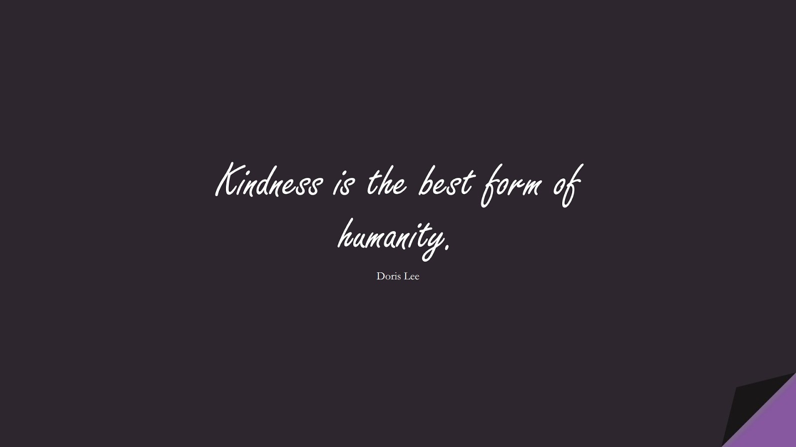 Kindness is the best form of humanity. (Doris Lee);  #HumanityQuotes