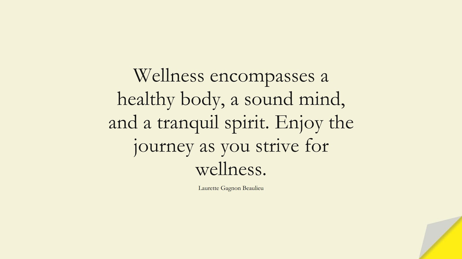 Wellness encompasses a healthy body, a sound mind, and a tranquil spirit. Enjoy the journey as you strive for wellness. (Laurette Gagnon Beaulieu);  #HealthQuotes