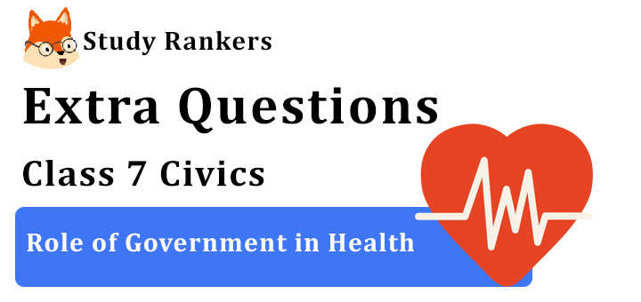 Role of Government in Health Extra Questions Chapter 2 Class 7 Civics
