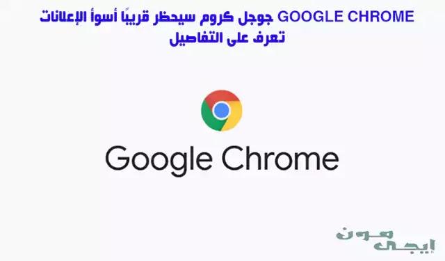 جوجل كروم سيحظر قريبًا أسوأ الإعلانات Google Chrome  -  تعرف على التفاصيل