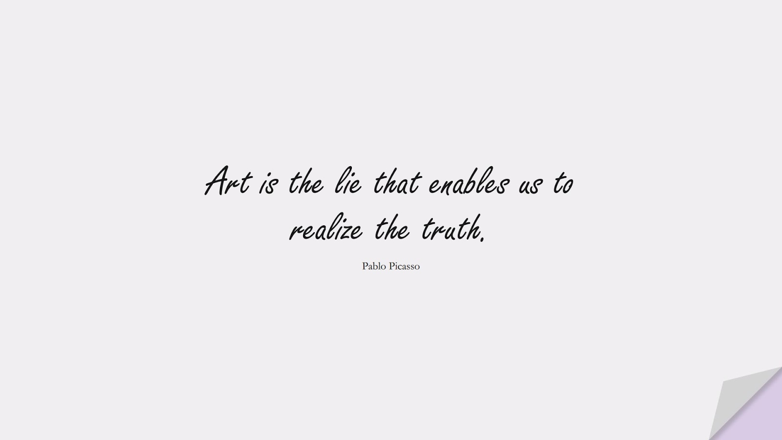 Art is the lie that enables us to realize the truth. (Pablo Picasso);  #ShortQuotes