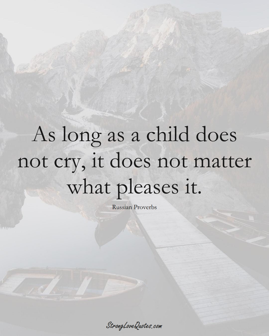 As long as a child does not cry, it does not matter what pleases it. (Russian Sayings);  #AsianSayings