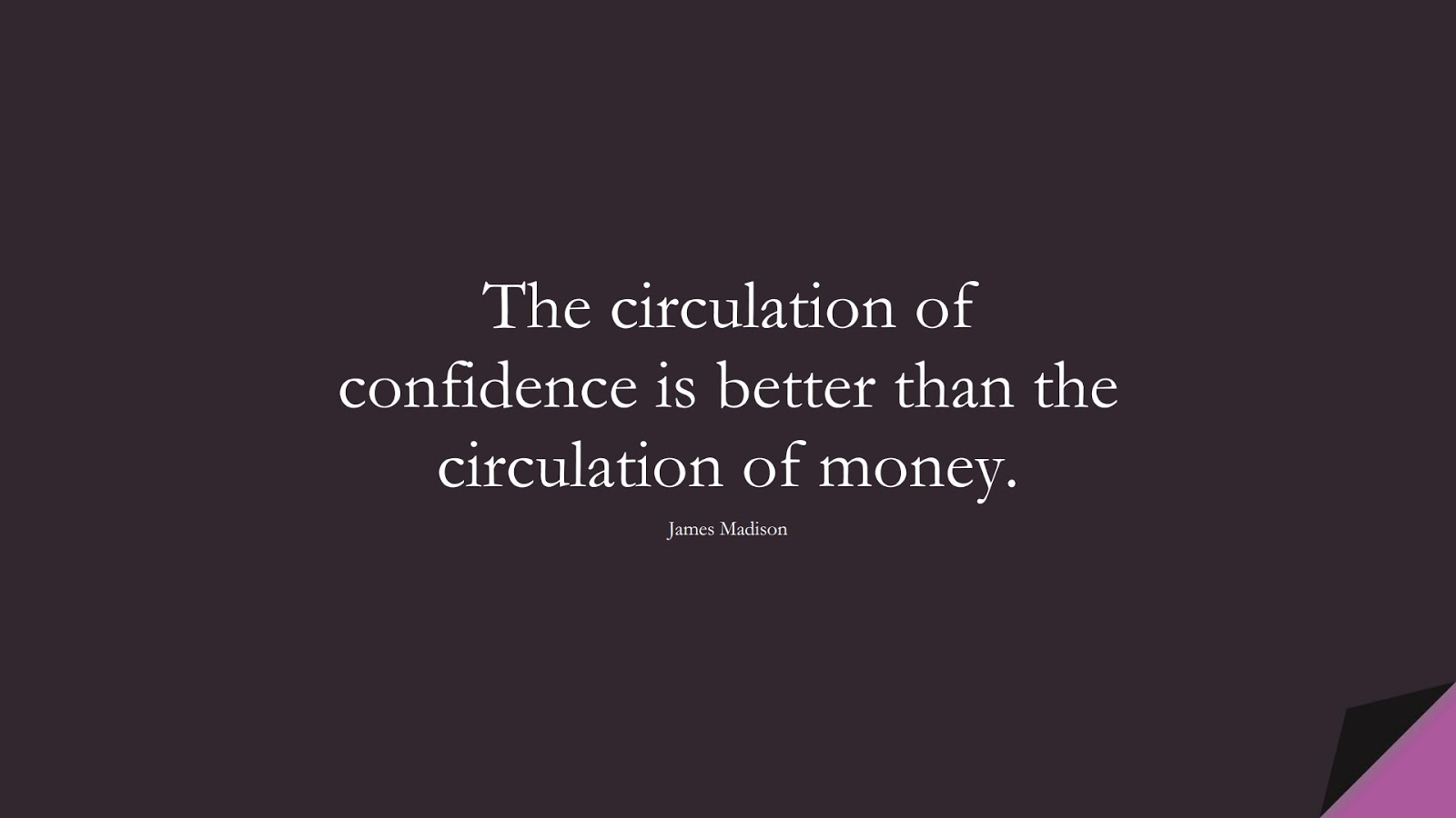 The circulation of confidence is better than the circulation of money. (James Madison);  #ShortQuotes