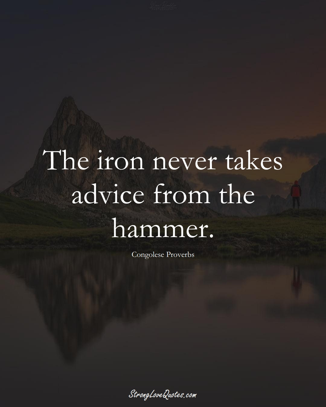 The iron never takes advice from the hammer. (Congolese Sayings);  #AfricanSayings