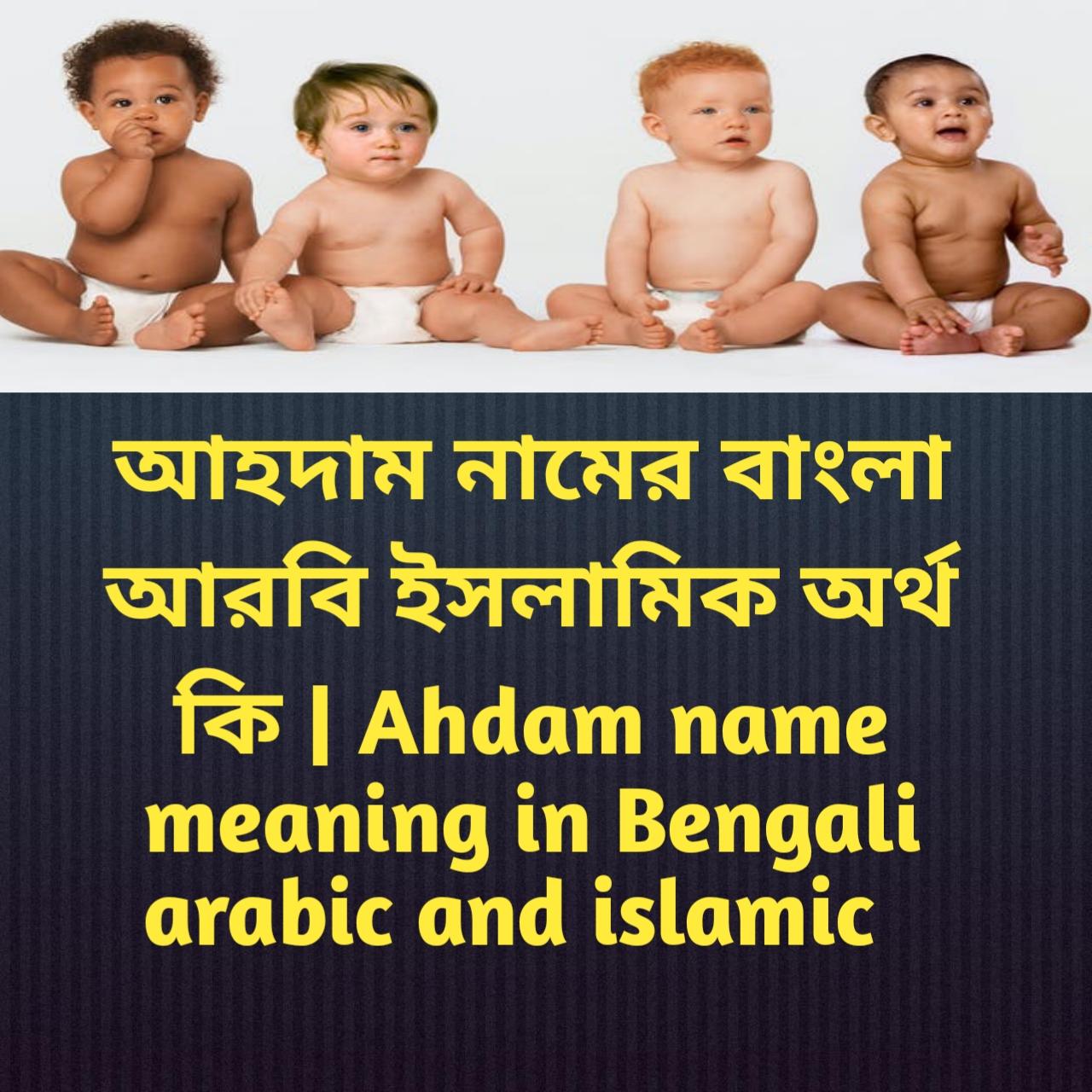 আহদাম নামের অর্থ কি, আহদাম নামের বাংলা অর্থ কি, আহদাম নামের ইসলামিক অর্থ কি, Ahdam name meaning in Bengali, আহদাম কি ইসলামিক নাম,