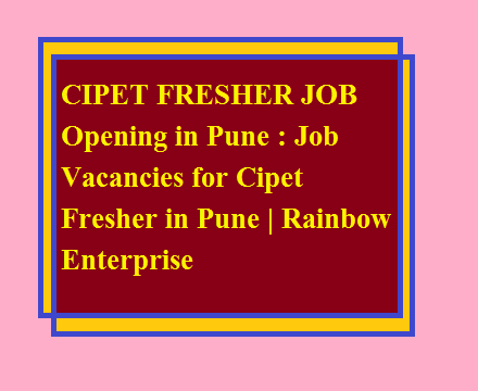 CIPET FRESHER JOB Opening in Pune : Job Vacancies for Cipet Fresher in Pune | Rainbow Enterprise