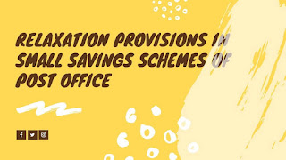 Relaxation provisions in small savings schemes of post office