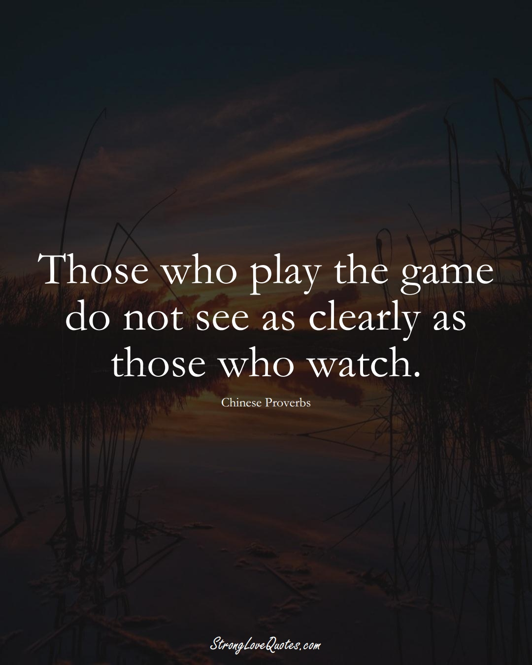 Those who play the game do not see as clearly as those who watch. (Chinese Sayings);  #AsianSayings