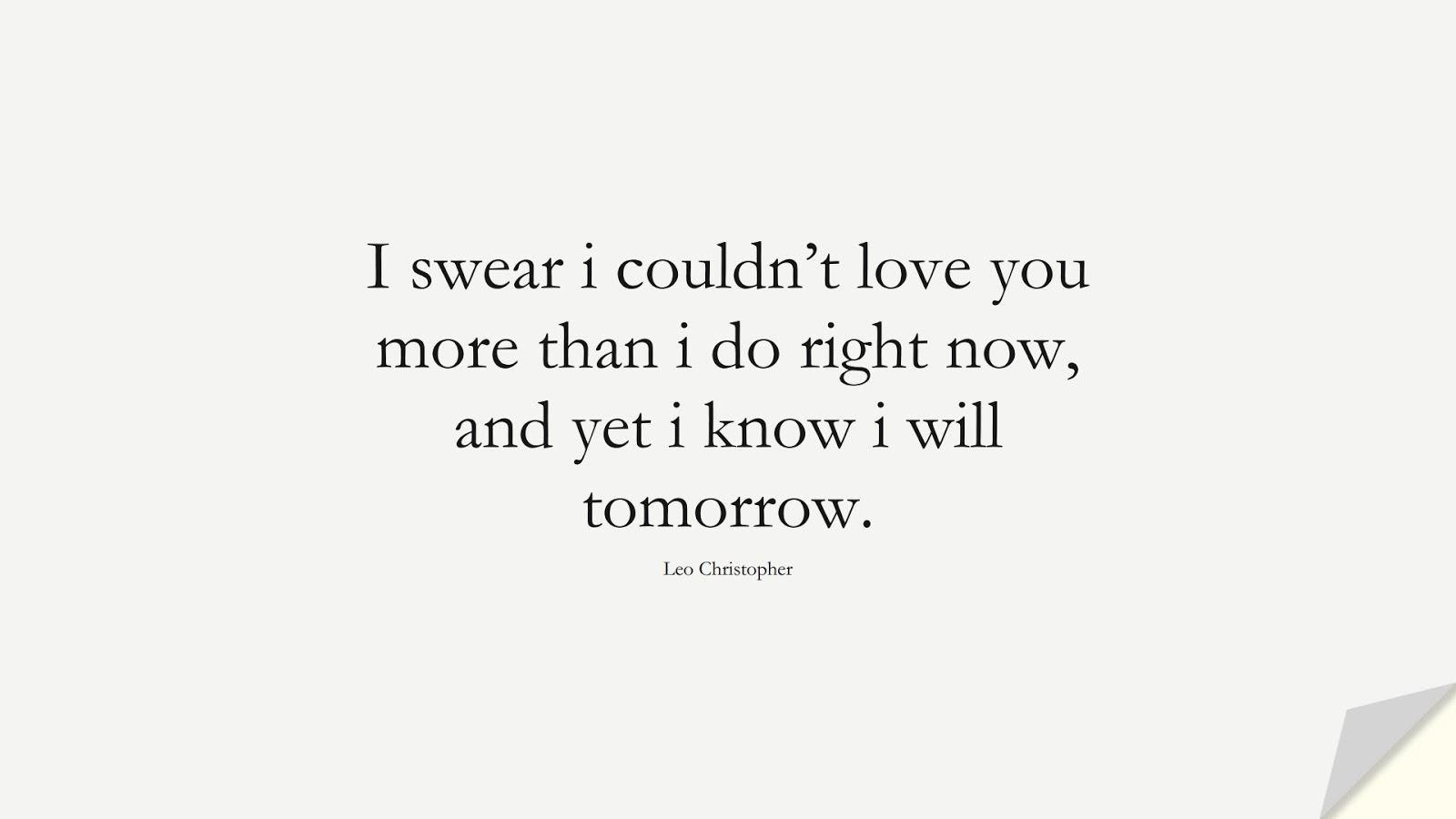 I swear i couldn't love you more than i do right now, and yet i know i will tomorrow. (Leo Christopher);  #LoveQuotes