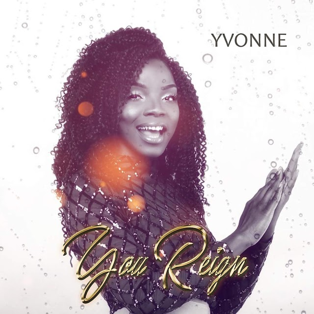 NEW MUSIC: YOU REIGN BY YVONNE | @YVONNESDIARY