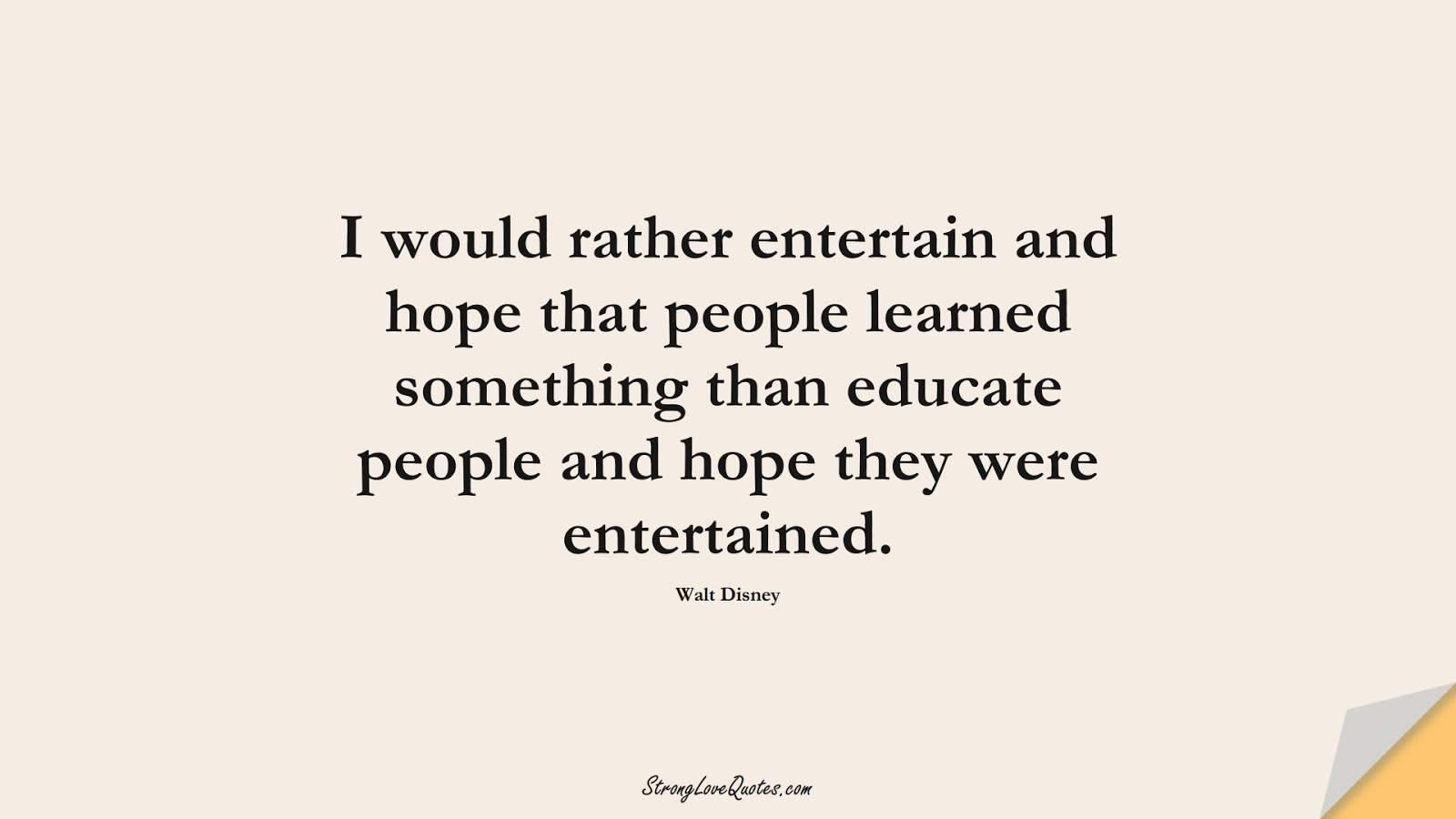 I would rather entertain and hope that people learned something than educate people and hope they were entertained. (Walt Disney);  #EducationQuotes