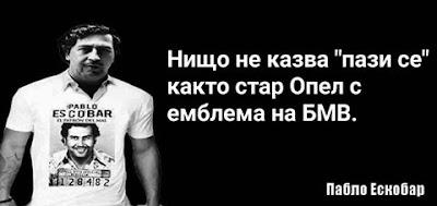 """Нищо не казва """"пази се"""" както стар Опел с емблема на БМВ. - Пабло Ескобар"""