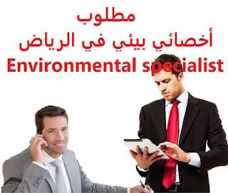 وظائف السعودية مطلوب أخصائي بيئي في الرياض  Environmental specialist