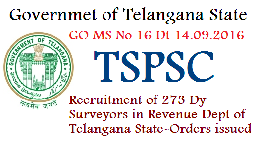 GO MS No 116 Recruitment of Dy Surveyers in Revenue Dept by TSPSC go-ms-no-116-recruitment-of-273-dy-surveyors-posts-revenue-dept-telangana GOVERNMENT OF TELANGANA ABSTRACT Public Services – Revenue Department - Recruitment – Filling of (273) Two Hundred and Seventy Three vacant Posts of Deputy Surveyors in Survey, Settlements and Land Records Department, through the Telangana State Public Service Commission, Hyderabad – Orders –Issued. FINANCE (HRM-VII) DEPARTMENT G.O.Ms.No.116 Dated:14.09.2016. Ref: Revenue (Ser.I) Department U.o.No.526/Ser.I/2015 Dt.16.08.2016.