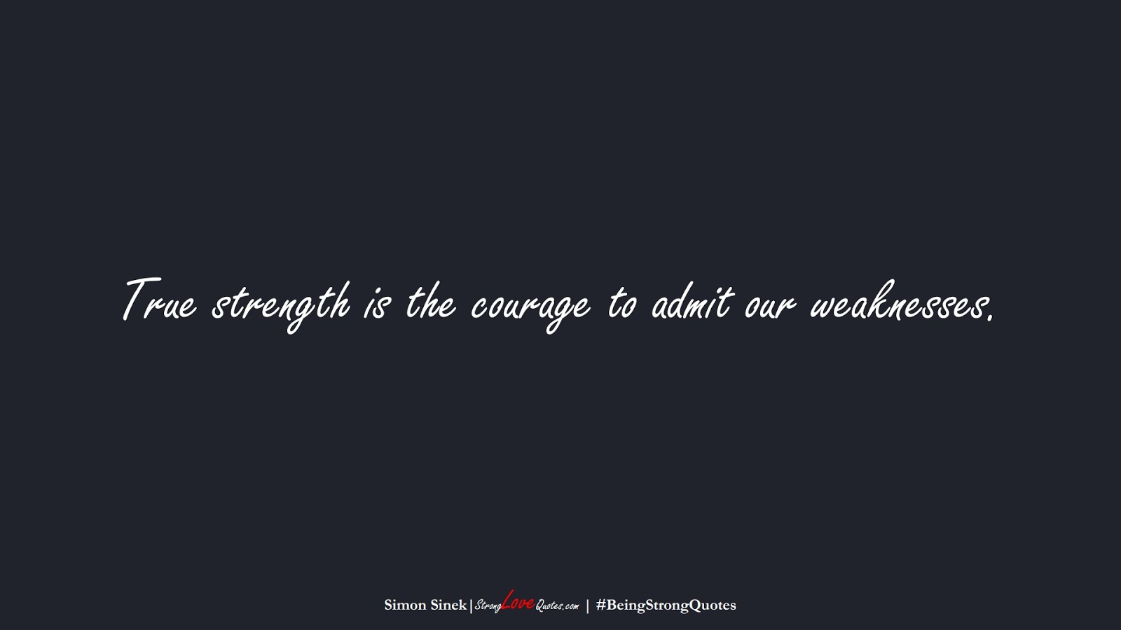 True strength is the courage to admit our weaknesses. (Simon Sinek);  #BeingStrongQuotes