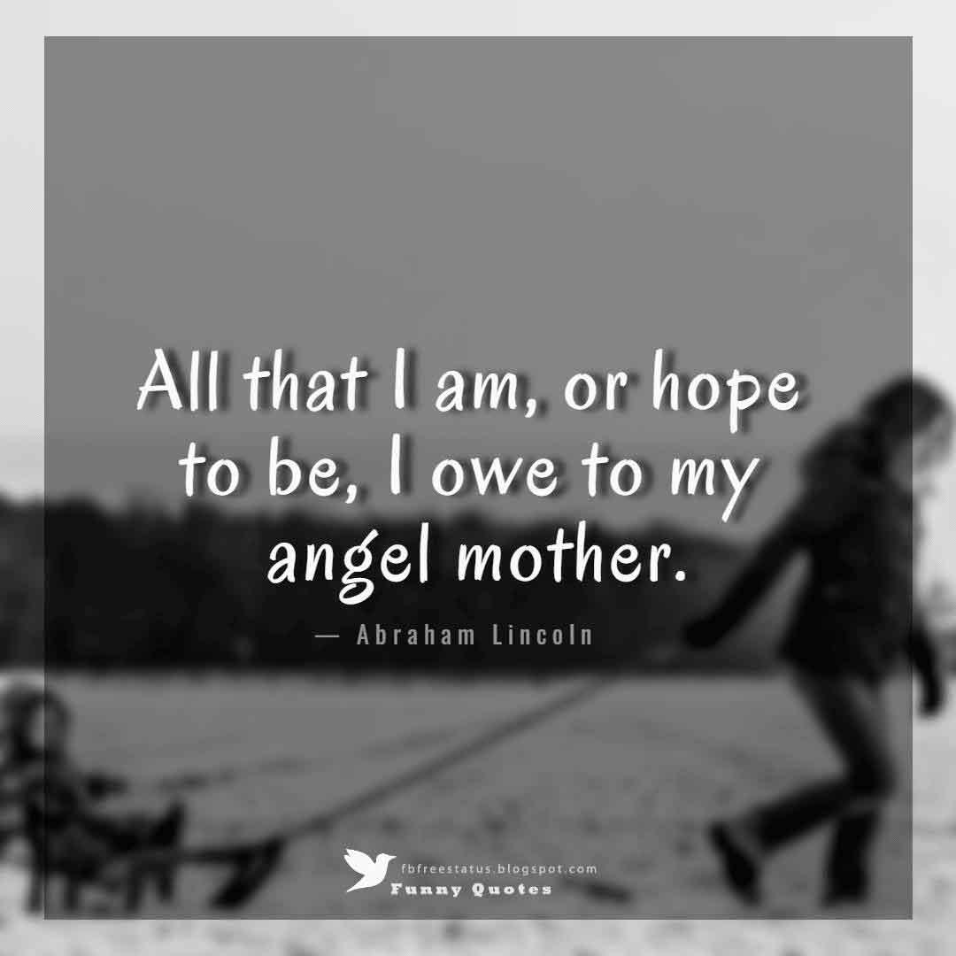 All that I am, or hope to be, I owe to my angel mother. - Abraham Lincoln