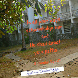 In all your ways acknowledge Him and He shall direct your paths Proverbs 3:5-6
