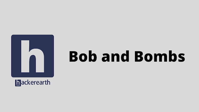 HackerEarth Bob and Bombs problem solution
