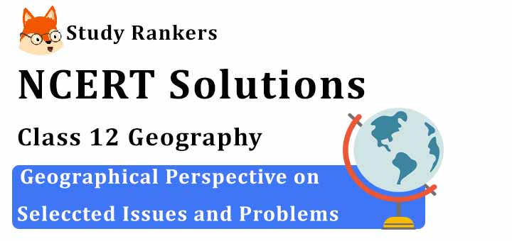 NCERT Solutions for Class 12 Geography Chapter 12 Geographical Perspective On Selected Issues and Problems