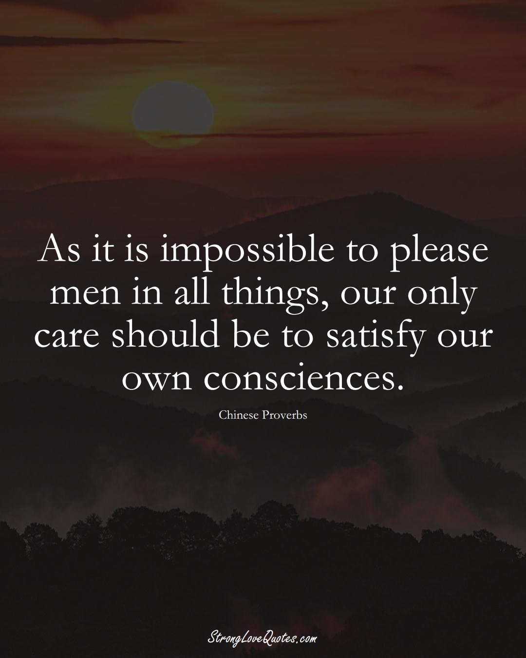 As it is impossible to please men in all things, our only care should be to satisfy our own consciences. (Chinese Sayings);  #AsianSayings