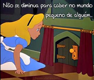 Cena do desenho da Disney de 1951: Alice no País das Maravilhas. Alice encontra uma pequena cortina vermelha aberta, e atrás dela, junto a parede verde uma pequena porta no mesmo tom, de aproximadamente 40 centímetros. Sentada de perfil, no piso de lajotas quadrangulares em amarelo e vermelho dispostas como o tabuleiro de um jogo de xadrez, ela arregala os olhos azuis, apoia a mão no chão e inclina o corpo olhando em direção à fechadura dourada, em forma de uma carinha, com olhinhos e boca abertos e maçaneta esférica formando o nariz. No topo, em letras cursivas brancas, lê-se: Não se diminua para caber no mundo pequeno de alguém...