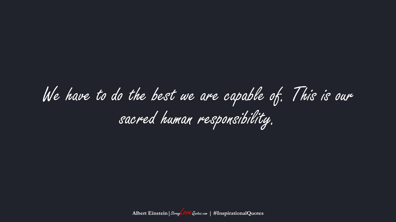 We have to do the best we are capable of. This is our sacred human responsibility. (Albert Einstein);  #InspirationalQuotes