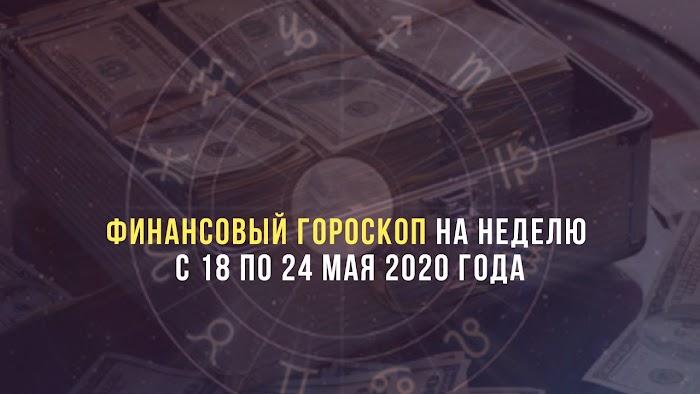 Финансовый гороскоп на неделю с 18 по 24 мая 2020 года