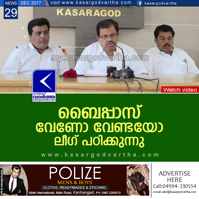 Kasaragod, Kerala, News, Press meet, Bypass, M.C.Khamarudheen, Muslim-league, Muslim League on Bypass.