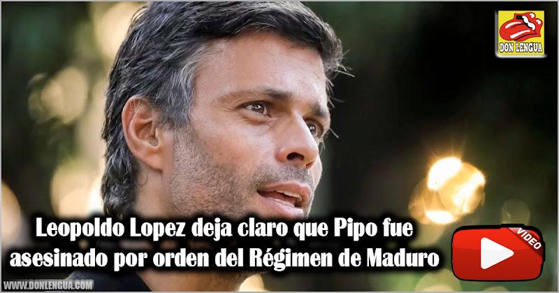 Leopoldo Lopez deja claro que Pipo fue asesinado por orden del Régimen de Maduro