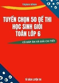 Tuyển Chọn 50 Đề Thi Học Sinh Giỏi Toán Lớp 6 - Trịnh Bình