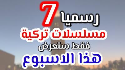 7 مسلسلات تركية جديدة هذا الاسبوع اليكم قصتها و موعد العرض