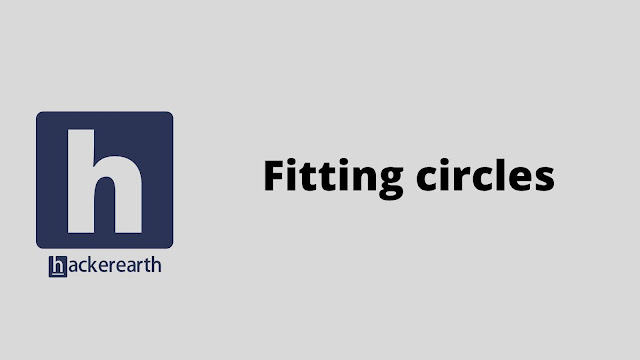 HackerEarth Fitting circles problem solution