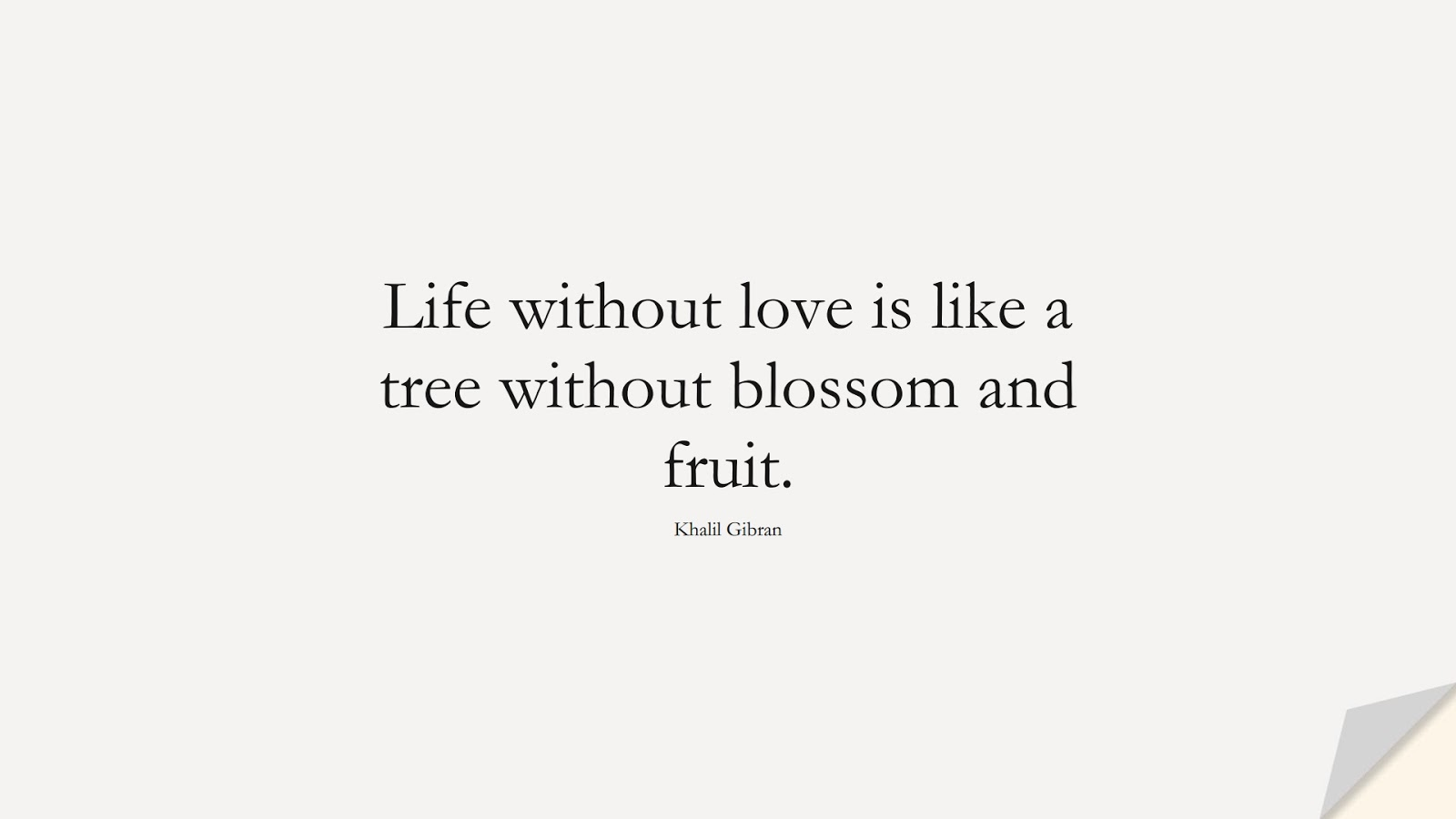 Life without love is like a tree without blossom and fruit. (Khalil Gibran);  #LoveQuotes