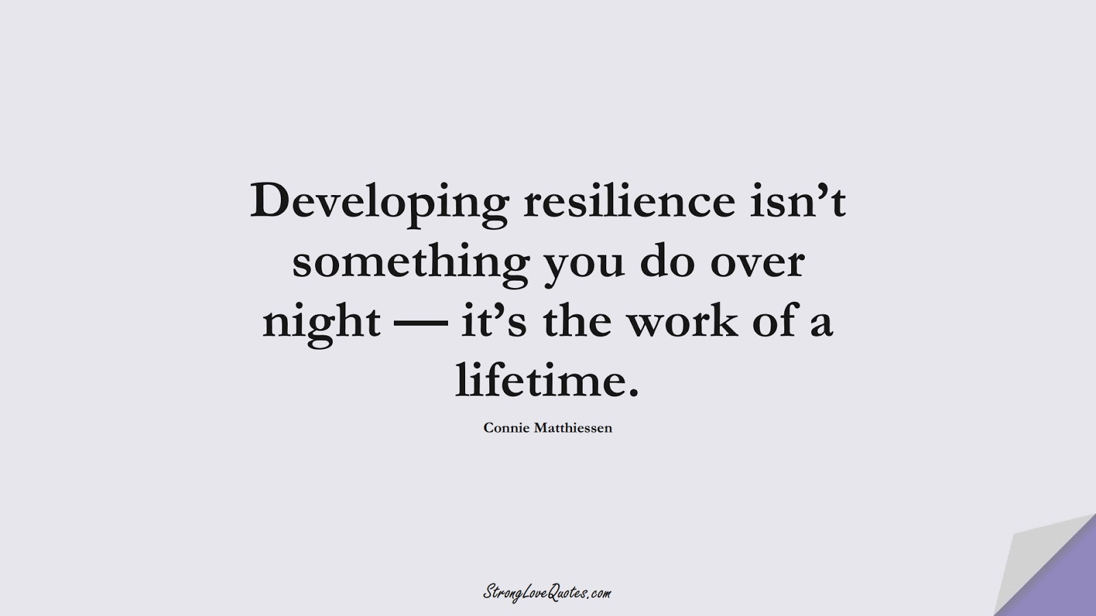 Developing resilience isn't something you do over night — it's the work of a lifetime. (Connie Matthiessen);  #EducationQuotes