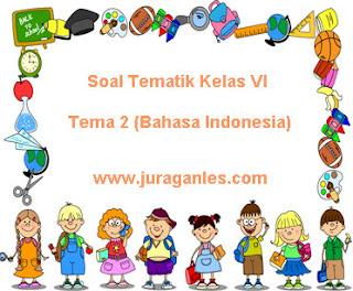 Contoh Soal Tematik Kelas 6 Tema 2 Bahasa Indonesia 2021/2022