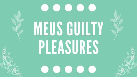 Meus Guilty Pleasures