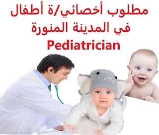 وظائف السعودية مطلوب أخصائي/ة أطفال في المدينة المنورة Pediatrician