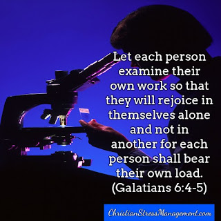 Let each person examine their own work so that they will rejoice in themselves alone and not in another for each person shall bear their own load. (Galatians 6:4-5)