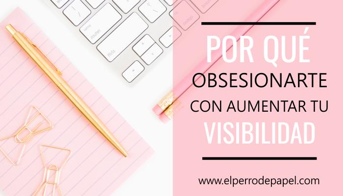 Por qué deberías obsesionarte con aumentar tu visibilidad