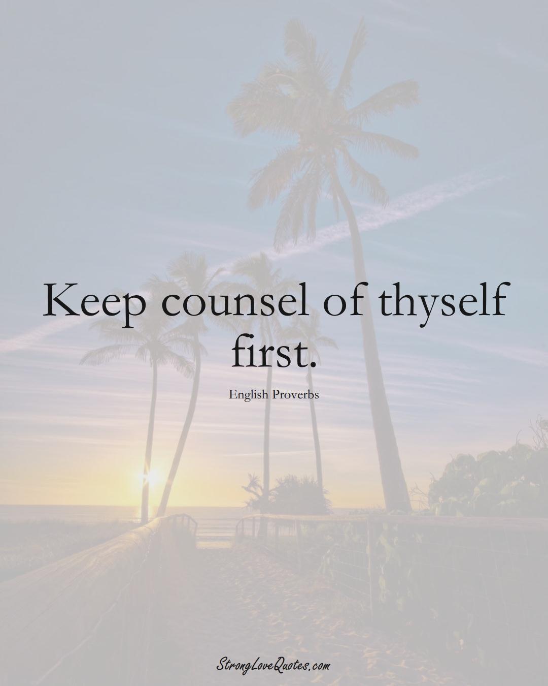 Keep counsel of thyself first. (English Sayings);  #EuropeanSayings
