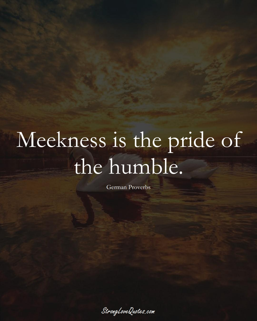 Meekness is the pride of the humble. (German Sayings);  #EuropeanSayings