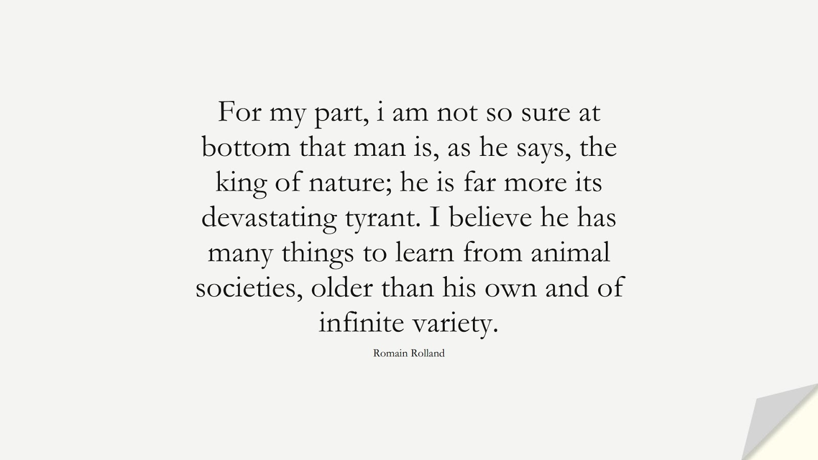 For my part, i am not so sure at bottom that man is, as he says, the king of nature; he is far more its devastating tyrant. I believe he has many things to learn from animal societies, older than his own and of infinite variety. (Romain Rolland);  #HumanityQuotes