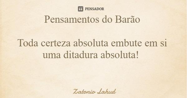 Pensamentos do Barão  Toda certeza absoluta embute em si uma ditadura absoluta!  Zatonio Lahud