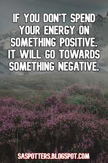 If you don't spend your energy on something positive, it will go towards something negative.