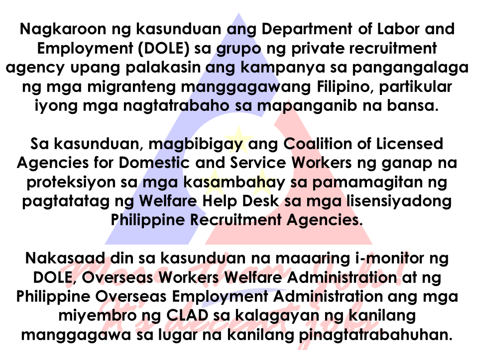 "The Coalition of Licensed Agencies for Domestic and Service Workers (CLADS) will give full protection to household service workers (HSWs) through the establishment of Welfare Help Desks from licensed Philippine Recruitment Agencies (PRA) as stated in a memorandum of understanding.  It will also provide DOLE, the Overseas Workers Welfare Administration and the Philippine Overseas Employment Administration (OWWA) access in monitoring the status of CLAD members and their workers on their respective host countries.  On the occasion of the celebration of Migrant Workers Day attended by Labor Secretary Silvestre H. Bello III early this week, the said agreement was signed .  ""This will help the labor department and our agencies in ensuring the protection and safety of our Filipino migrant workers on their workplace abroad. We thank our partners from the licensed agencies for their initiative to lend assistance to the government and serve our modern day heroes,"" Bello said.Based on the agreement, OWWA will comprehensively train the designated Welfare Desk Officers (WDOs) under CLADS and it includes providing them  with relevant information and communication materials. A certificate of training completion will also be issued. POEA will serve as a supervisor and monitor the PRA member of CLADS on their compliance to POEA rules and regulations; integrate monitoring and reporting requirements and provision of welfare assistance to OFWs in the Continuing Agency Education Program (CAEP) for licensed agencies.  One of the duties of CLADS is to report any form of incident relating to the employment of worker to OWWA and POEA  including actions taken to assist the worker; and provide WDO other necessary support services.  ""We look forward to the success of the MOU since majority of the welfare cases we received here in OWWA came from domestic workers who experience maltreatment, contract violation, sexual abuse, harassment, and other infraction of their rights. The government and the recruitment agencies both have the responsibility to take good care of our modern day Filipino heroes,"" OWWA administrator Hans Leo Cacdac said. CLAD member agencies are deploying OFWs in different countries such as Singapore, Bahrain, Brunei, Hongkong, Malaysia, Macau, Taiwan, Kuwait, Saudi Arabia, United Arab Emirates, Qatar, Oman, Jordan, Lebanon, Japan, Russia, and Europe. Source: DOLE READ MORE:       How to register online:  1. Go to www.philhealth.gov.ph  2. Fill-out the needed information correctly.   3. You will then receive a confirmation e-mail and your log-in password. Click the link provided in the e-mail and log-in using your details.   4. After clicking the link, you will get a notification that your account is activated and you can now log-in to your Philhealth account.  5.  On log-in, you may need to enter an answer to a security question. It could be  any one of the three answers you provided earlier.   6. Congratulations! You successfully created and activated your Philhealth account.  You can now access your Philhealth members profile.  You can check the contributions you made  as well.  Should you find any error or discrepancies in your MDR, you may email Philhealth at actioncenter@philhealth.gov.ph     Once you are already registered, you can now get your Philhealth ID. Visit the nearest Philhealth office in your area and ask for the Philhealth Member Registration Form or PMRF.  Fill-out the form and submit it. In a few minutes, you can claim your printed Philhealth ID.  For premium payments, you can pay online through these Electronic Payment Facilities:  OneHUB (Unionbank Of The Philippines) Expresslink (Bank Of The Philippine Islands) Citiconnect (Citibank) Digibanker (Security Bank) Or via e-Gov (Bancnet) Asia United Bank China Banking Corporation CTBC Bank (Philippines) Corporation Development Bank of the Philippines East West Banking Corporation Metropolitan Trust & Bank Company Philippine National Bank Philippine Veterans Bank RCBC Savings Bank  For OFWs, you can pay your premium contributions through these accredited  collecting agents only:   Overseas Collections Over-the-counter collection system Bank Of Commerce Development Bank Of The Philippines IRemit, Inc. Landbank Of The Philippines Ventaja International Corporation  *Beware of unauthorized collecting agents issuing fake Philheath Official receipts. Visit the nearest Philhealth office in your area and ask for the Philhealth Member Registration Form or PMRF.  Fill-out the form and submit it. In a few minutes, you can claim your printed Philhealth ID.  Overseas Workers Welfare Organization (OWWA)  Administrator hans leo Cacdac has disclosed that OWWA board of trustees  has recently approved a resolution allotting financial aid for Overseas Filipino Workers (OFW), who were affected by the ongoing clash between the government forces and the Maute terror group in Marawi City.   The approved financial aid amounting to P100 million will be distributed by the agency to the affected OFW families.     According to Admin Hans Cacdac, the calamity component involves cash assistance of P3,000 for active members and P1,000 members who are not active.   OWWA Region 10 office is already in the process of determining the number of  qualified beneficiaries for the cash assistance.     ""Our Region 10 director is on the ground in Iligan and Cagayan de Oro, determining the amount to be given to the beneficiaries. Distribution will happen in the coming week,"" Cacdac said.   The Department of Labor and Employment (DOLE), for its part,  earlier said that it will provide livelihood aid to  the displaced workers due to the crisis.  Marawi residents, including OFW families had voluntarily evacuated their homes in area since last week due to the rising tension. Most of them went to the nearby areas like Iligan and Cagayan de Oro City.  Their villages had been under Maute terror and they need to be somewhere safe.  President  Rodrigo Duterte already declared martial law in  the entire Mindanao  ordering the Armed Forces of the Philippines (AFP) and the Philippine National Police (PNP) to intensify counter offensives against the ISIS-inspired group.  Meanwhile, Department of Social Welfare and Development opened various evacuation centers in Mindanao following the exodus of the residents in Marawi City. According to DSWD Sec. Judy Taguiwalo, they have  food packs and non-food items on standby for distribution for affected residents from Marawi City.  DSWD assures to keep the safety of every residents in the area especially the women, children and the elderly.  Evacuation Center  Location  Buruun School of Fisheries  Iligan City  Maria Cristina Gymnasium  Iligan City  Tomas Cabili Gymnasium  Iligan City  Iligan School of Fisheries Gymnasium  Iligan City  MSU-IIT CASS Building  Iligan City  Lanao del Sur Provincial Capitol  Marawi City  Gomampong Ali's Residents  Baloi, Lanao del Sur  Saguiaran Municipal Hall  Saguiaran, Lanao del Sur  People's Plaza  Saguiaran, Lanao del Sur  Old Madrasa  Saguiaran, Lanao del Sur  Old Masjid  Saguiaran, Lanao del Sur  BFP Office  Saguiaran, Lanao del Sur  DepEd Kinder Room  Saguiaran, Lanao del Sur  Source: Manila Bulletin Overseas Workers Welfare Organization (OWWA) Administrator hans leo Cacdac has disclosed that OWWA board of trustees has recently approved a resolution allotting financial aid for Overseas Filipino Workers (OFW), who were affected by the ongoing clash between the government forces and the Maute terror group in Marawi City. The approved financial aid amounting to P100 million will be distributed by the agency to the affected OFW families.The biggest challenge to returning OFWs who lost their jobs from hostilities or distressful situations abroad is how to sustain the needs of their family now that they have lost their jobs. OWWA is now ready to help them start over with programs suited to help displaced OFWs.  Ms.Rosalina B. Casuga is a worker from Malaysia for six months. She is a returnee from San Carlos Heights, Baguio City. She applied under the Balik Pinas Balik Hanap Buhay Program at OWWA CAR and received her starter kits livelihood assistance on June 2, 2017.  The program is a package of livelihood support to returning OFW's who are either displaced by hostilities, distressed workers or other distressful situations. The aim is to help the returning OFWs  by providing livelihood that will generate everyday income for the family.  The OWWA ""Balik Pinas! Balik Hanapbuhay!"" Program is a non-cash livelihood support/assistance intended to provide immediate relief to returning member-OFWs who were displaced from their jobs due to wars/political conflicts in host countries, or policy reforms, controls and changes by the host government; or were victims of illegal recruitment and/or human trafficking or other distressful situations.  It is a package of livelihood assistance amounting to Ten Thousand Pesos (Php 10,000.00) maximum consisting of techno-skills and/or entrepreneurship trainings, starter kits/goods and/or such other services that will enable beneficiaries to quickly start a livelihood undertaking through self/wage employment.  The program aims to enable the beneficiaries to be multi-skilled through access to training services by training institutions like TESDA, DTI, and NGOs. It also equips the beneficiaries with skills that are highly in demand in the local labor market and enables them to plan, set-up, start and operate a livelihood undertaking by providing them with ready-to-go rollout self-employment package of services, consisting of short-duration trainings, start-up kits/goods business counseling and technical and marketing assistance.  To avail of the livelihood assistance and livelihood starter kit from OWWA you can contact the following:  OWWA Main Ground Floor, Rm 101, OWWA Center  7th St. corner F. B. Harrison St., Pasay City  Telephone Numbers: +632 891 7601 to 24  Hotline: +632 551-1560; +632 551-6641  E-mail Address: rmd@owwa.gov.ph   NATIONAL REINTEGRATION CENTER FOR OFWs  Ground Floor, Blas F. Ople Development Center (Old OWWA Building)  Corner Solana and Victoria Streets  Intramuros, Manila  Telephone Numbers: 527-6184/526-2633/526-2392  E-mail Address: nrcoreintegration@gmail.com   BUREAU OF WORKERS WITH SPECIAL CONCERNS  9th Floor, Antonino Bldg.  J. Bocobo St. cor. T. M. Kalaw Ave.  Ermita, Manila  Tel. No.: 404-3336  Fax No.: 527-5858  Email: mail@bwsc.dole.gov.ph  Or visit any OWWA Regional Offices near you. Claiming SSS Disability benefits seems easy. Just fill-out and submit the needed documents and Voila!, You got your benefit.But how is the actual experience  in claiming it really like?An OFW on vacation tried to apply for the disability benefit of her brother shared the actual experience she had. As she described it, it was like ""passing through a needle eye.""  ©2017 THOUGHTSKOTO www.jbsolis.com"