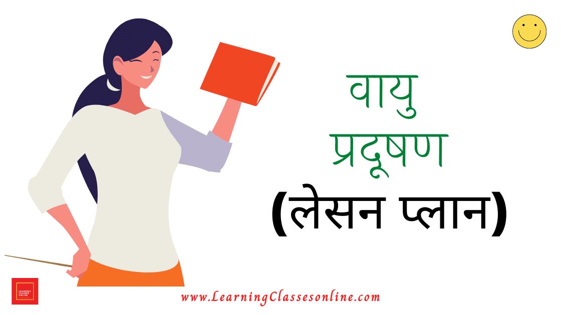 Vayu Pradushan Lesson Plan In Hindi, वायु प्रदूषण पाठ योजना,Vayu Pradushan Lesson Plan In Hindi For B.Ed and D.El.Ed
